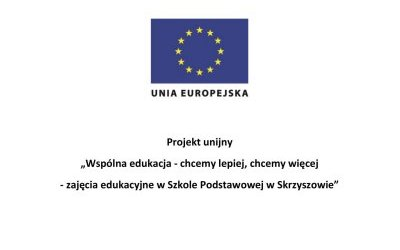 """Projekt unijny: """"Wspólna edukacja - chcemy lepiej, chcemy więcej - zajęcia edukacyjne  w Szkole Podstawowej w Skrzyszowie"""""""